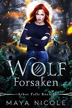 Wolf Forsaken: A Paranormal Wolf Shifter Romance (Arbor Falls Book 2) by [Maya Nicole]