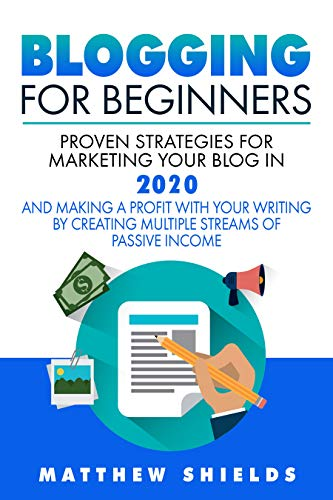 Blogging For Beginners: Proven Strategies for Marketing Your Blog in 2020 and Making a Profit with Your Writing by Creating Multiple Streams of Passive Income