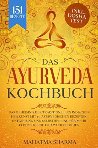 Ayurveda Kochbuch: Das Geheimnis der traditionellen indischen Heilkunst mit 151 ayurvedischen Rezepten. Entgiftung und Selbstheilung für mehr Lebensfreude und Wohlbefinden inkl. Dosha Test