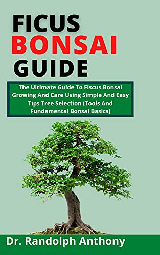 Ficus Bonsai Guide: The Ultimate Guide To Ficus Bonsai Growing And Care Using Simple And Easy Tips Tree Selection (Tools And Fundamental Bonsai Basics) (English Edition)