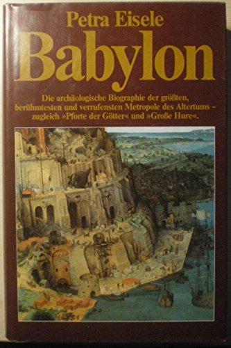 BABYLON. Die archäologische Biographie der größten, berühmtesten und verrufensten Metropole des Altertums - zugleich
