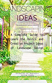 Landscaping Ideas: A Complete Guide to Learn the Basics and Creative Project Ideas of Landscape Design