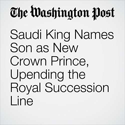 Saudi King Names Son as New Crown Prince, Upending the Royal Succession Line copertina