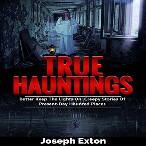 True Hauntings: Better Keep the Lights On: Creepy Stories Of Present Day Haunted Places Audiobook By Joseph Exton cover art