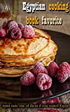 Egyptian cooking book favorite : The most popular foods in Egypt: must taste one of them if you visited Egypt : With the way to prepare it : Egyptian Recipes