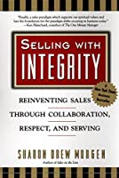 Selling with Intergrity: Reinventing Sales Through Collaboration, Respect, and Serving