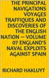 The Principal Navigations Voyages Traffiques and Discoveries of the English Nation — Volume 07 England's Naval Exploits Against Spain (English Edition)