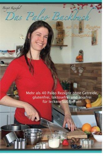 Das Paleo Backbuch - Backen mit Paleo Rezepten aus der Steinzeitküche: Mehr als 40 Paleo Rezepte ohne Getreide, glutenfrei, laktosefrei und sojafrei für leckere Süßspeisen