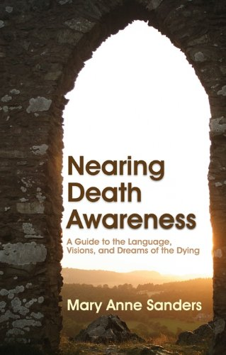 Nearing Death Awareness: A Guide to the Language, Visions, and Dreams of the Dying