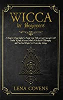 Wicca for Beginners: A Step by Step Guide to Begin Your Path in Your Personal Craft. Herbal Rituals, Wiccan Beliefs, Witchcraft Philosophy and Practical Magic for Everyday Living