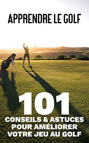 Apprendre le golf - 101 Conseils et Astuces pour Améliorer...