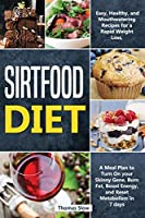Sirtfood Diet: Easy, Healthy, and Mouthwatering Recipes for a Rapid Weight Loss, A Meal Plan to Turn On your Skinny Gene, Burn Fat, Boost Energy, and Reset Metabolism in 7 days