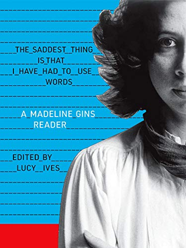 The Saddest Thing Is That I Have Had to Use Words : A Madeline Gins Reader
