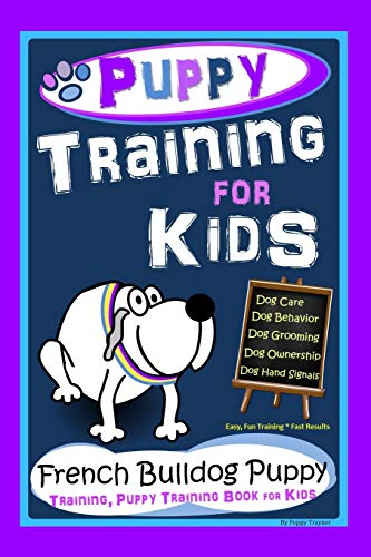 Puppy Training for Kids, Dog Care, Dog Behavior, Dog Grooming, Dog Ownership, Dog Hand Signals, Easy, Fun Training * Fast Results, French Bulldog Puppy Training, Puppy Training Books for Kids