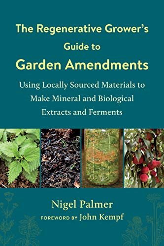 The Regenerative Grower's Guide to Garden Amendments: Using Locally Sourced Materials to Make Mineral and Biological Extracts and Ferments (English Edition)