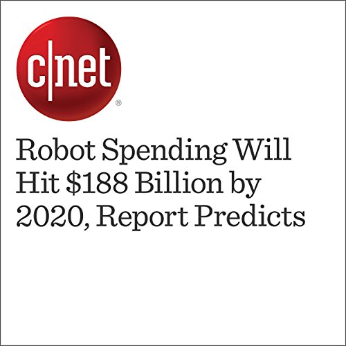 Robot Spending Will Hit $188 Billion by 2020, Report Predicts audiobook cover art
