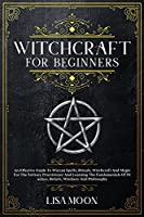 Witchcraft For Beginners: An Effective Guide To Wiccan Spells, Rituals, Witchcraft And Magic For The Solitary Practitioner And Learning The Fundamentals Of Practice, Beliefs, Witchery And Philosophy