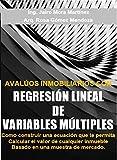 AVALÚOS INMOBILIARIOS CON REGRESIÓN LINEAL DE VARIABLES MÚLTIPLES: Como construir una ecuación que te permita calcular el valor de cualquier inmueble basado en una muestra de mercado.
