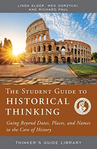 The Student Guide to Historical Thinking: Going Beyond Dates, Places, and Names to the Core of History (Thinker's Guide