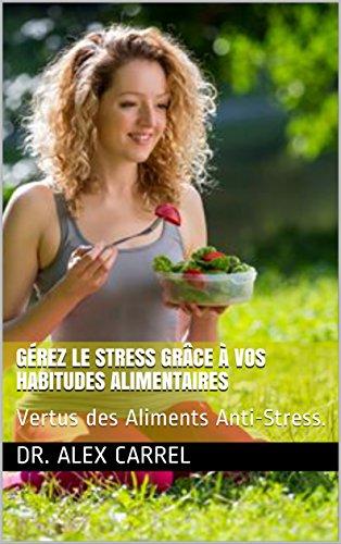 Gérez le Stress grâce à vos habitudes Alimentaires: Vertus des Aliments Anti-Stress.