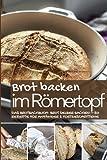 Brot backen im Römertopf: Das Brotbackbuch: Brot selber backen – 50 Rezepte für Anfänger und Fortgeschrittene (Backen - die besten Rezepte)