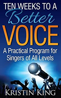 Ten Weeks to a Better Voice: A Practical Program for Singers of All Levels by [Kristin King]