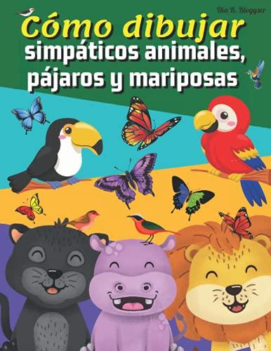 Cómo dibujar simpáticos animales, pájaros y mariposas: Increíble cuaderno de dibujo para niños/Aprende a dibujar en sencillos pasos/Con guías de dibujo