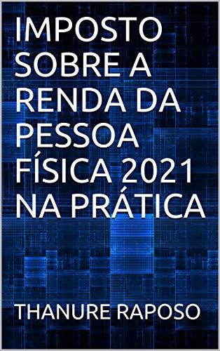 IMPOSTO SOBRE A RENDA DA PESSOA FÍSICA 2021 NA PRÁTICA