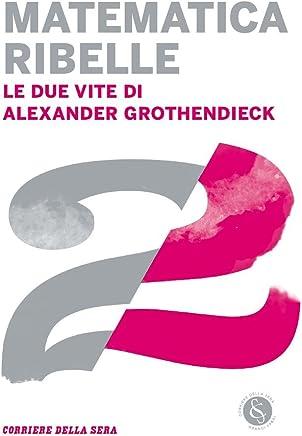 Matematica ribelle: Le due vite di Alexander Grothendieck