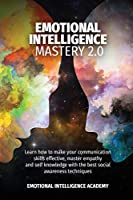 Emotional Intelligence Mastery 2.0: Learn How to Make Your Communication Skills Effective, Master Empathy and Self-Knowledge with the Best Social Awareness Techniques