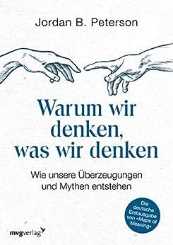 Warum wir denken, was wir denken: Wie unsere Überzeugungen und Mythen entstehen (German Edition) by [Jordan B. Peterson]