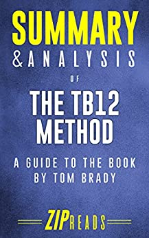 Summary & Analysis of The TB12 Method: A Guide to the Book by Tom Brady by [ZIP Reads]
