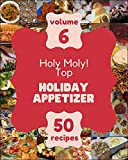Holy Moly! Top 50 Holiday Appetizer Recipes Volume 6: Enjoy Everyday With Holiday Appetizer Cookbook! (English Edition)