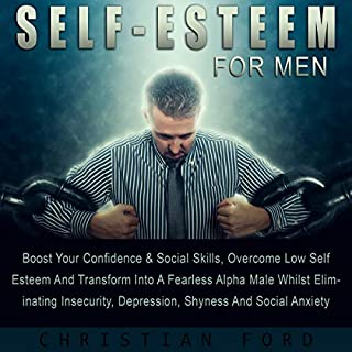 Self Esteem for Men     Boost Your Confidence & Social Skills, Overcome Low Self Esteem and Transform into a Fearless Alpha Male Whilst Eliminating Insecurity, Depression, Shyness, and Social Anxiety              By:                                                                                                                                 Christian Ford                               Narrated by:                                                                                                                                 Joe Wosik                      Length: 3 hrs and 21 mins     18 ratings     Overall 4.8