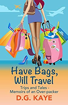 Have Bags, Will Travel: Trips and Tales — Memoirs of an Over-Packer by [D.G. Kaye, Talia Leduc]