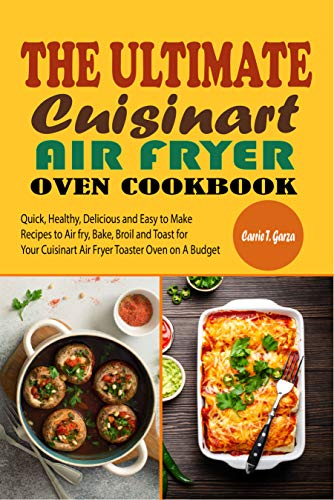 The Ultimate Cuisinart Air Fryer Oven Cookbook: Quick, Healthy, Delicious and Easy to Make Recipes to Air fry, Bake,...