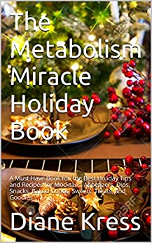 The Metabolism Miracle Holiday Book: A Must Have Book for The Best Holiday Tips and Recipes for Mocktails, Appetizers, Dips, Snacks, Baked Goods, Sweets, ... Miracle by Diane Kress, RD CDE 4) by [Diane Kress, Metabolism Miracle Members]