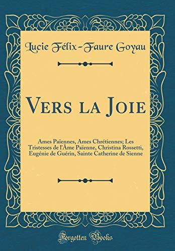 Vers la Joie: Âmes Païennes, Âmes Chrétiennes; Les Tristesses de l'Âme Païenne, Christina Rossetti, Eugénie de Guérin, Sainte Catherine de Sienne (Classic Reprint)