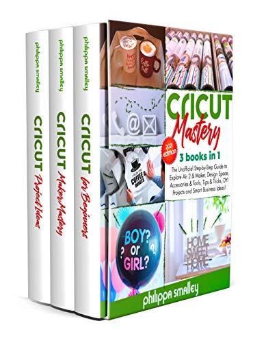Cricut Mastery 2021 Edition: 3 Books in 1: The Unofficial Step-by-Step Guide to Explore Air 2 & Maker, Design Space, Accessories & Tools, Tips & Tricks, DYI Projects and Smart Business Ideas!