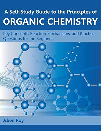 A Self-Study Guide to the Principles of Organic Chemistry: Key Concepts, Reaction Mechanisms, and Practice Questions for the Beginner