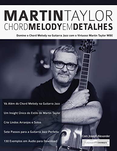 Martin Taylor Chord Melody Em Detalhes: Domine o Chord Melody na Guitarra Jazz com o Virtuoso Martin Taylor MBE (Martin Taylor Guitarra Jazz, Band 1)