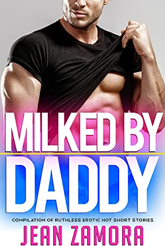 Milked By Daddy - Compilation Of Ruthless Erotic Hot Short Stories (English Edition)