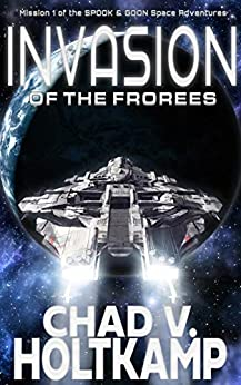 Invasion of the Frorees (The SPOOK & GOON Space Adventures Book 1) by [Chad V. Holtkamp]