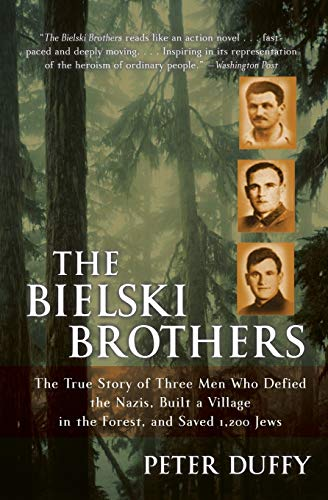 The Bielski Brothers: The True Story of Three Men Who Defied the Nazis, Built a Village in the...