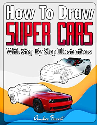How to Draw Super Cars With Step By Step Illustrations: Master the Art of Drawing 3D Super Cars like Bugatti, Lamborghini, McLaren, Dodge, Ford & Chevrolet (Draw With Amber)
