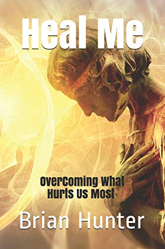 Book: Heal Me - Overcoming What Hurts Us Most by Brian Hunter