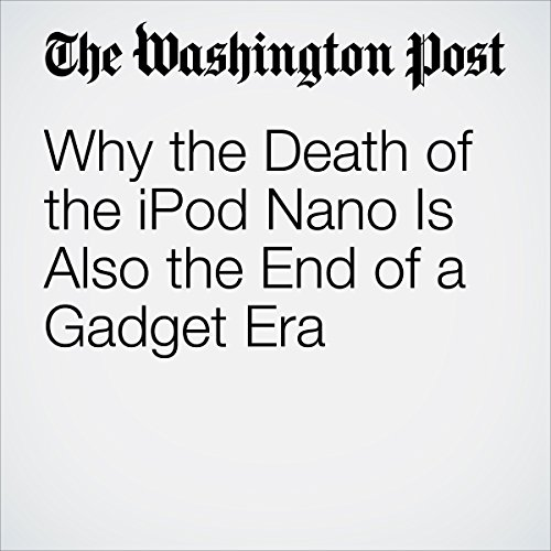 Why the Death of the iPod Nano Is Also the End of a Gadget Era copertina