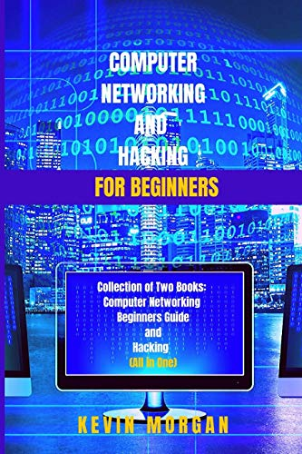 Computer Networking and Hacking for Beginners: Collection of Two Books: Computer Networking Beginners guide and Hacking (All in One)