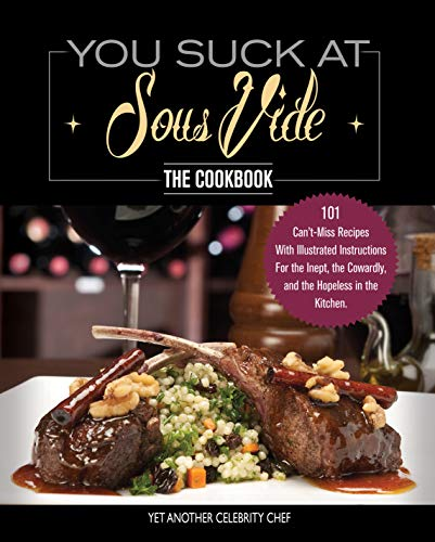 You Suck At Sous Vide!, The Cookbook: 101 Can't-Miss Recipes With Illustrated Instructions For the Inept, the Cowardly, and the Hopeless in the Kitchen. (English Edition)