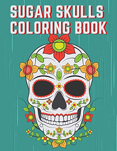 Sugar Skulls Coloring Book: Inspirational Sugar Skulls Designs for Stress Relief and Relaxation